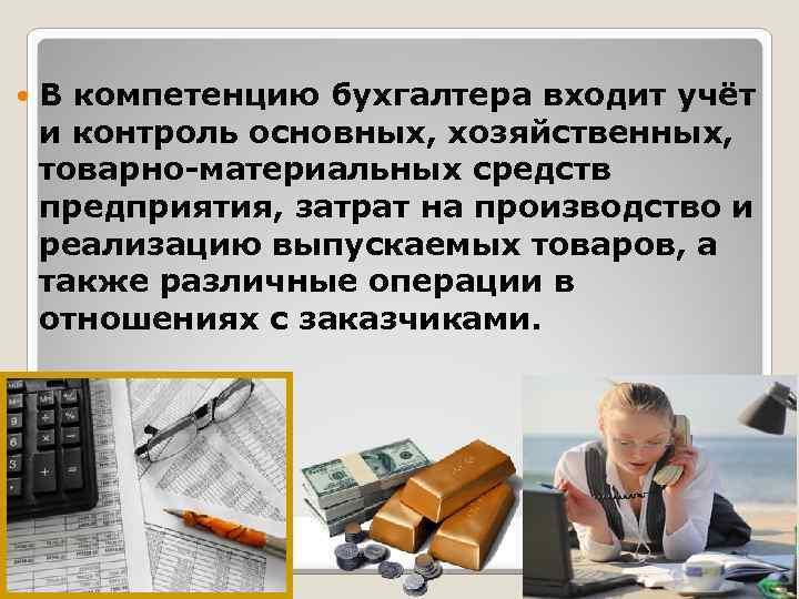 В компетенцию бухгалтера входит учёт и контроль основных, хозяйственных, товарно-материальных средств предприятия, затрат
