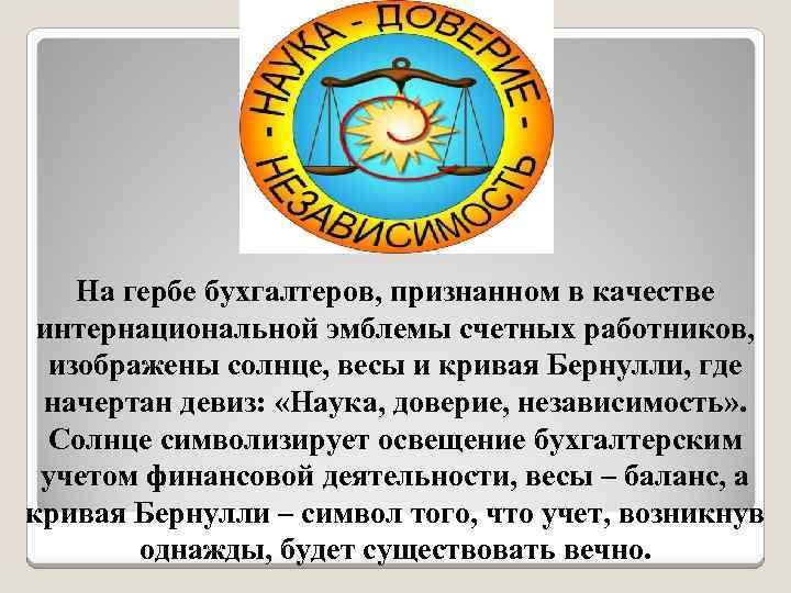 На гербе бухгалтеров, признанном в качестве интернациональной эмблемы счетных работников, изображены солнце, весы и