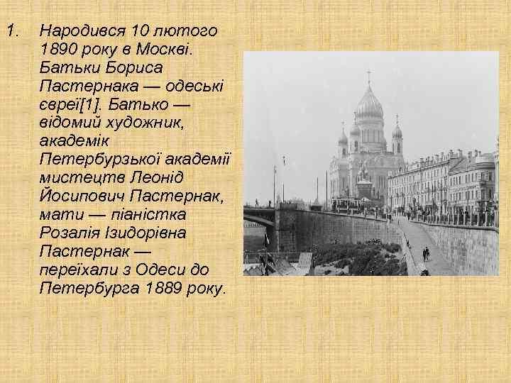 1. Народився 10 лютого 1890 року в Москві. Батьки Бориса Пастернака — одеські євреї[1].