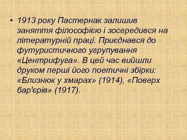 • 1913 року Пастернак залишив заняття філософією і зосередився на літературній праці. Приєднався