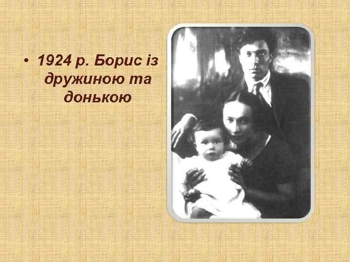 • 1924 р. Борис із дружиною та донькою