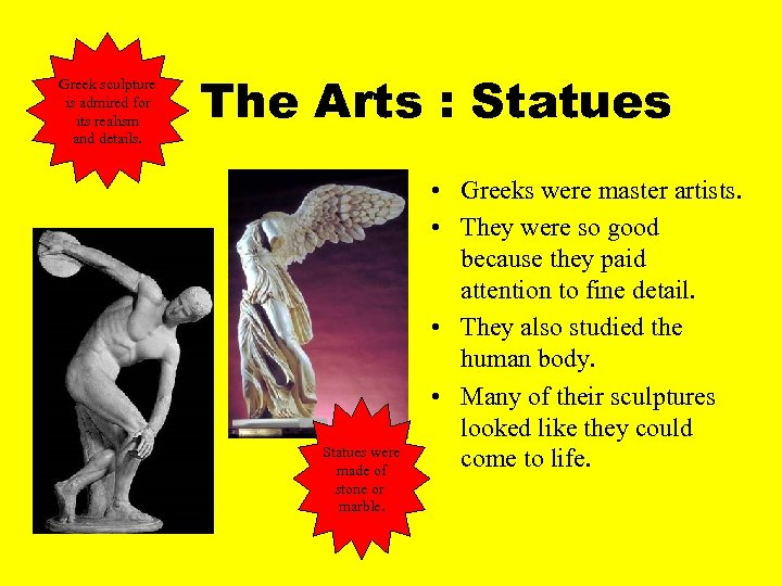 Greek sculpture is admired for its realism and details. The Arts : Statues were