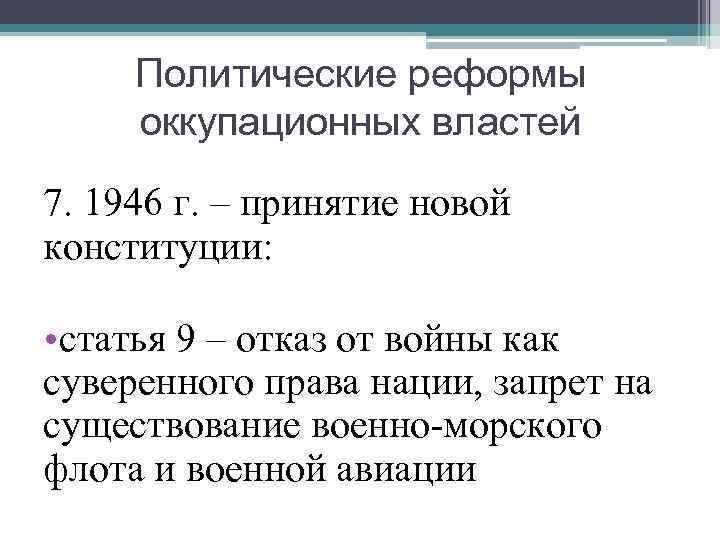 Политические реформы оккупационных властей 7. 1946 г. – принятие новой конституции: • статья 9
