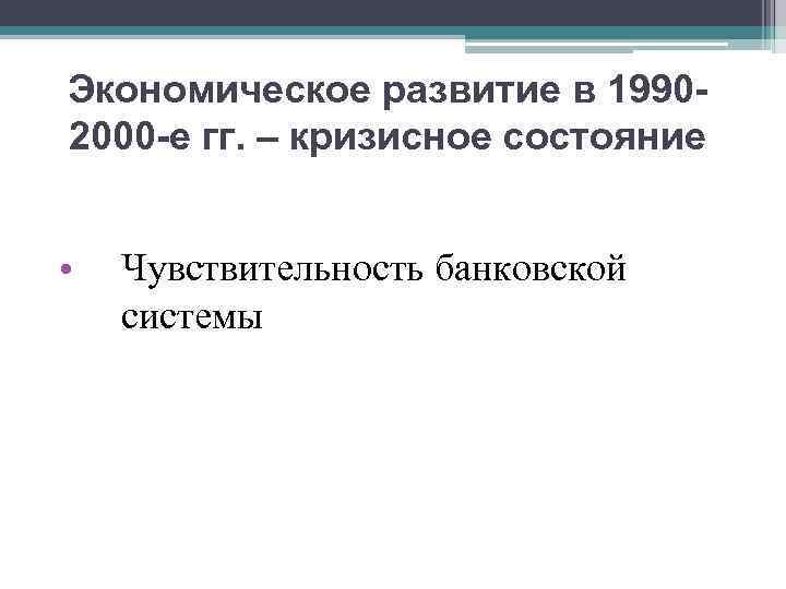 Экономическое развитие в 19902000 -е гг. – кризисное состояние • Чувствительность банковской системы