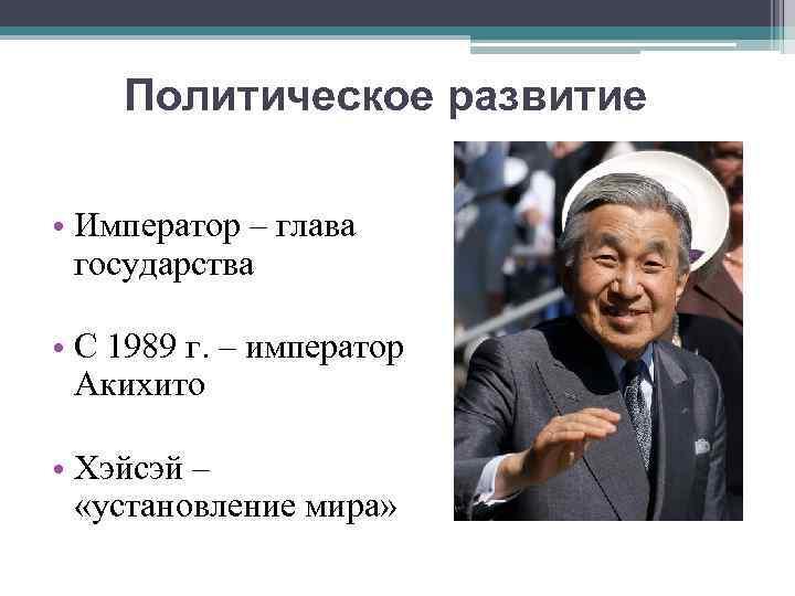 Политическое развитие • Император – глава государства • С 1989 г. – император Акихито