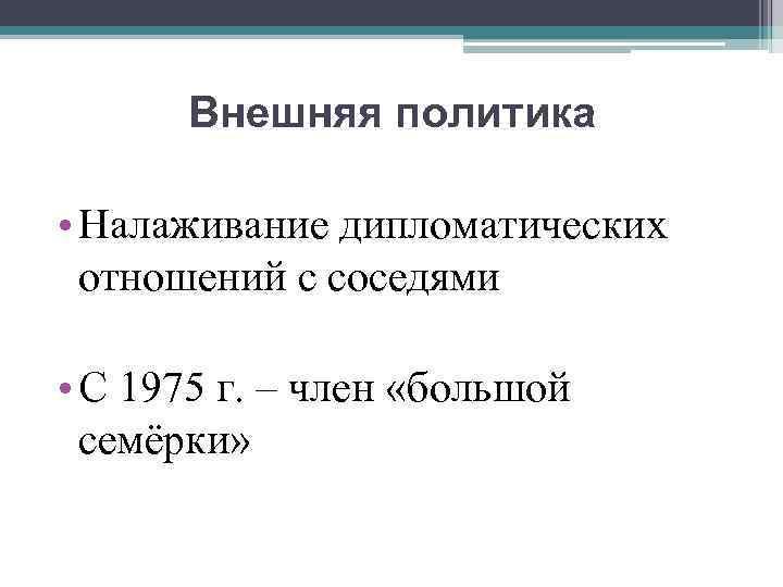 Внешняя политика • Налаживание дипломатических отношений с соседями • С 1975 г. – член