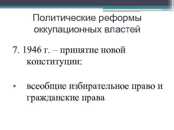 Политические реформы оккупационных властей 7. 1946 г. – принятие новой конституции: • всеобщие избирательное