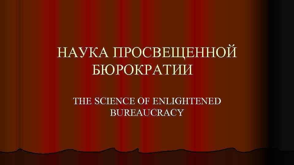 НАУКА ПРОСВЕЩЕННОЙ БЮРОКРАТИИ THE SCIENCE OF ENLIGHTENED BUREAUCRACY