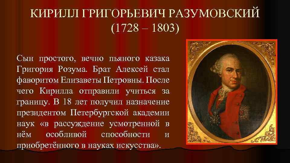 КИРИЛЛ ГРИГОРЬЕВИЧ РАЗУМОВСКИЙ (1728 – 1803) Сын простого, вечно пьяного казака Григория Розума. Брат