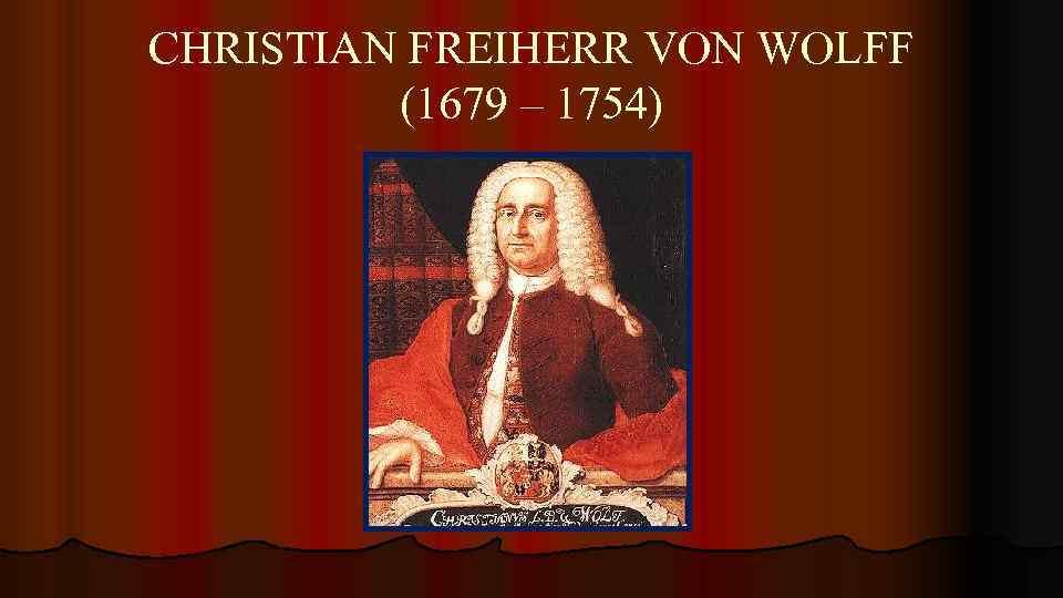CHRISTIAN FREIHERR VON WOLFF (1679 – 1754)
