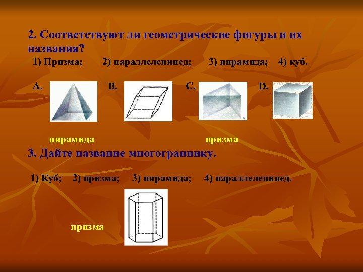 2. Соответствуют ли геометрические фигуры и их названия? 1) Призма; 2) параллелепипед; 3) пирамида;