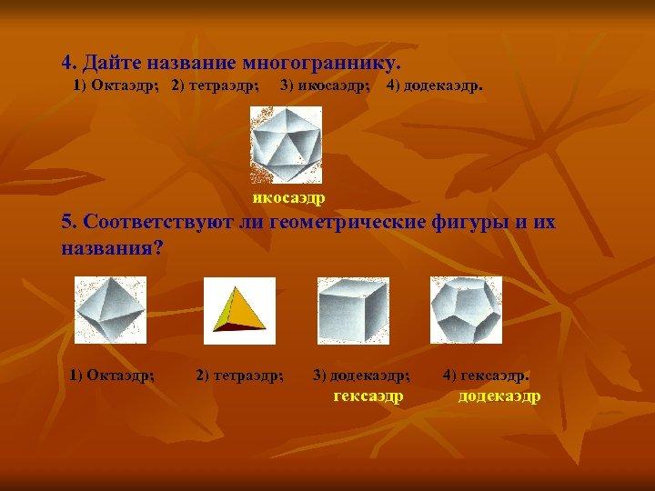 4. Дайте название многограннику. 1) Октаэдр; 2) тетраэдр; 3) икосаэдр; 4) додекаэдр. икосаэдр 5.