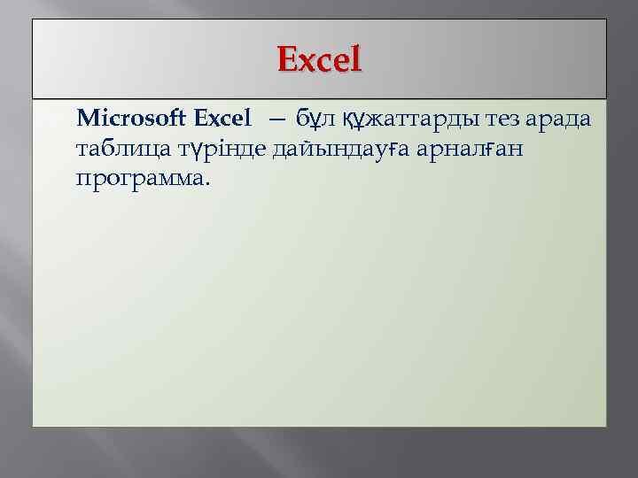 Excel Microsoft Excel — бұл құжаттарды тез арада таблица түрінде дайындауға арналған программа.