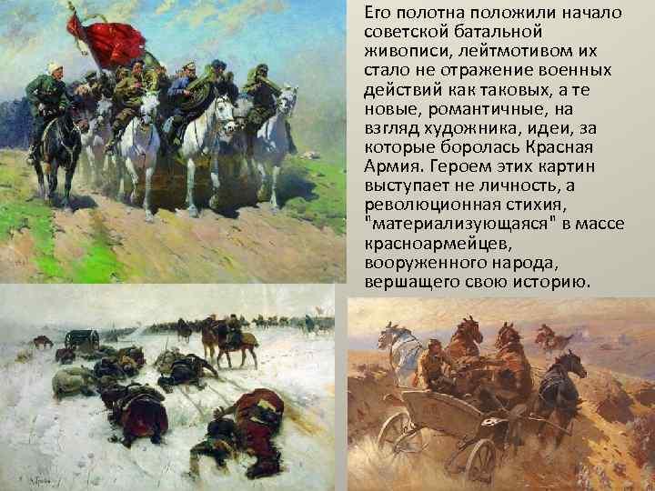 • Его полотна положили начало советской батальной живописи, лейтмотивом их стало не отражение