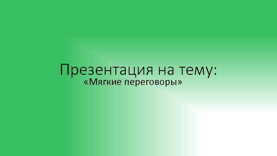 Презентация на тему: «Мягкие переговоры»