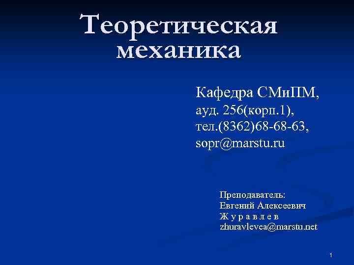 Теоретическая механика Кафедра СМи. ПМ, ауд. 256(корп. 1), тел. (8362)68 -68 -63, sopr@marstu. ru