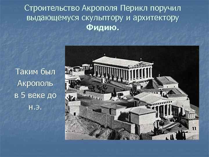 Строительство Акрополя Перикл поручил выдающемуся скульптору и архитектору Фидию. Таким был Акрополь в 5