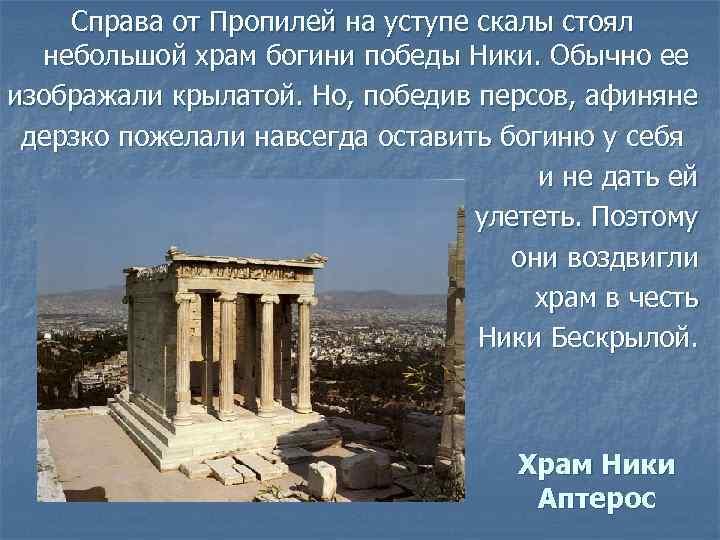 Справа от Пропилей на уступе скалы стоял небольшой храм богини победы Ники. Обычно ее