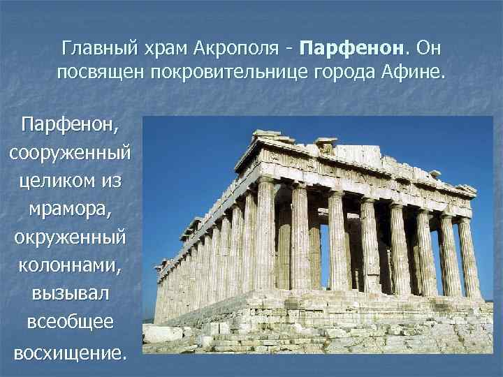 Главный храм Акрополя - Парфенон. Он посвящен покровительнице города Афине. Парфенон, сооруженный целиком из