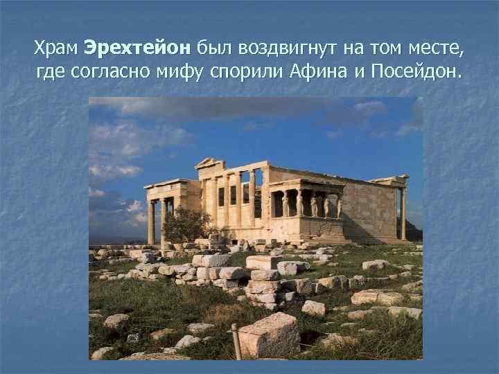 Храм Эрехтейон был воздвигнут на том месте, где согласно мифу спорили Афина и Посейдон.