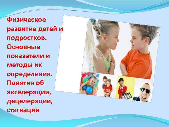 Физическое развитие детей и подростков. Основные показатели и методы их определения. Понятия об акселерации,