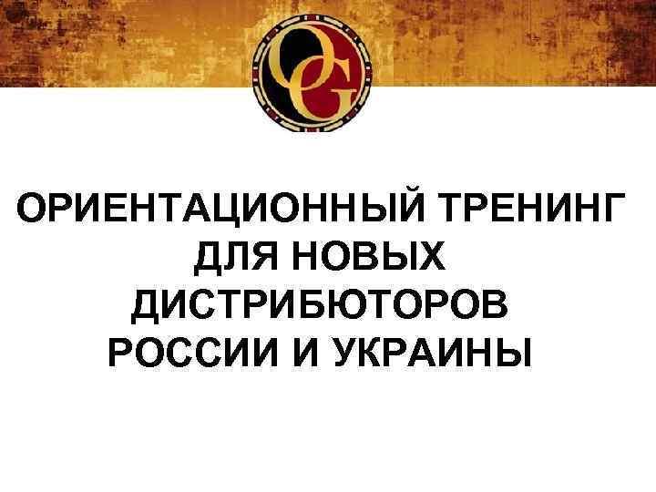 ОРИЕНТАЦИОННЫЙ ТРЕНИНГ ДЛЯ НОВЫХ ДИСТРИБЮТОРОВ РОССИИ И УКРАИНЫ
