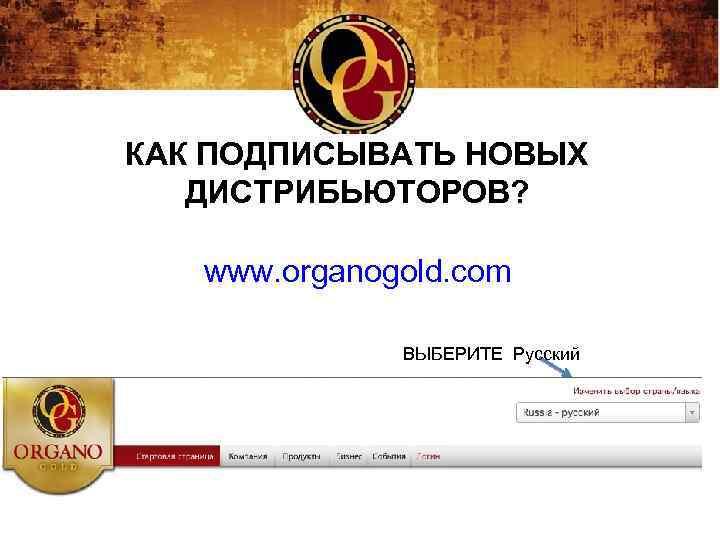 КАК ПОДПИСЫВАТЬ НОВЫХ ДИСТРИБЬЮТОРОВ? www. organogold. com ВЫБЕРИТЕ Русский