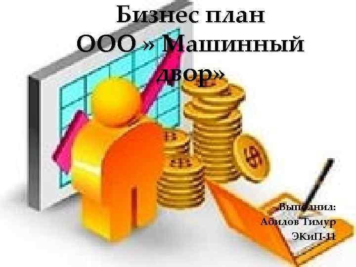 Бизнес план ООО » Машинный двор» Выполнил: Абилов Тимур ЭКи. П-11