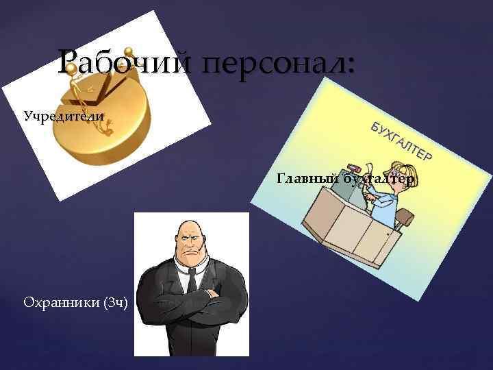 Рабочий персонал: Учредители Главный бухгалтер Охранники (3 ч)