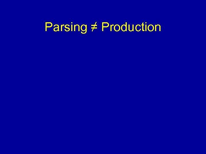 Parsing ≠ Production