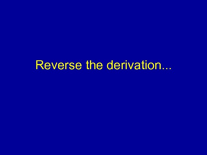 Reverse the derivation. . .