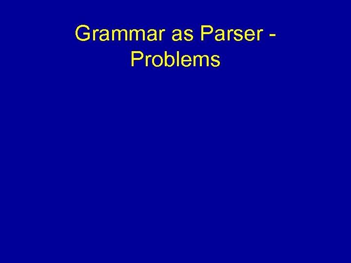 Grammar as Parser Problems
