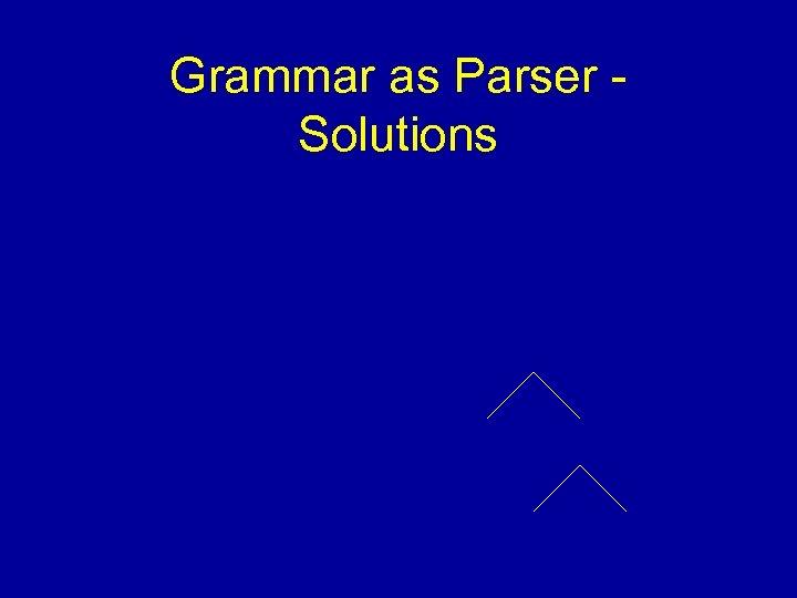 Grammar as Parser Solutions