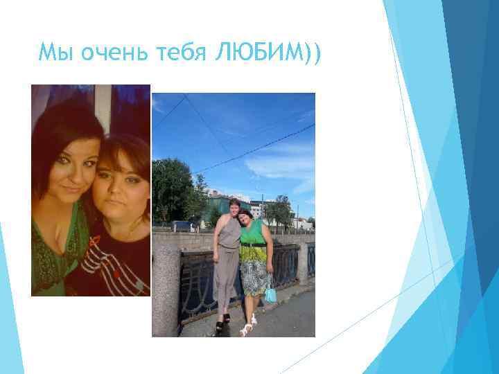 Мы очень тебя ЛЮБИМ))
