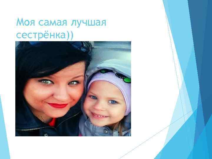 Моя самая лучшая сестрёнка))