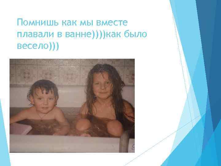Помнишь как мы вместе плавали в ванне))))как было весело)))