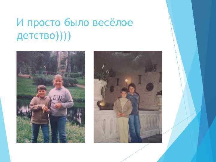 И просто было весёлое детство))))