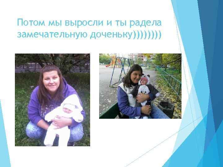 Потом мы выросли и ты радела замечательную доченьку))))