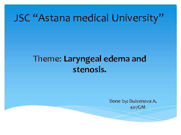 "JSC ""Astana medical University"" Theme: Laryngeal edema and stenosis. Done by: Duisenova A. 407"