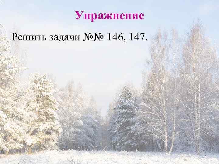 Упражнение Решить задачи №№ 146, 147. 7