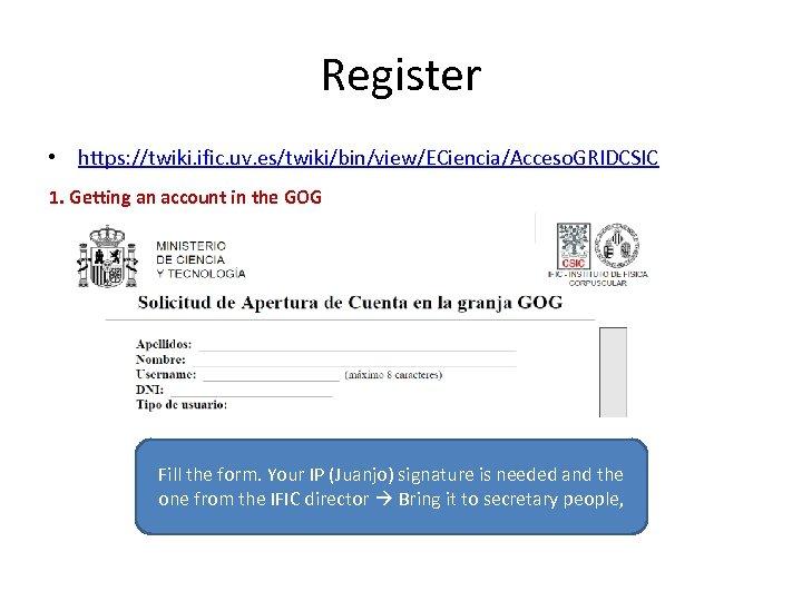 Register • https: //twiki. ific. uv. es/twiki/bin/view/ECiencia/Acceso. GRIDCSIC 1. Getting an account in the