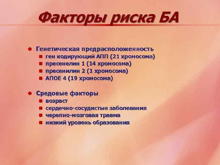 Факторы риска БА l Генетическая предрасположенность n ген кодирующий АПП (21 хромосома) n пресенелин