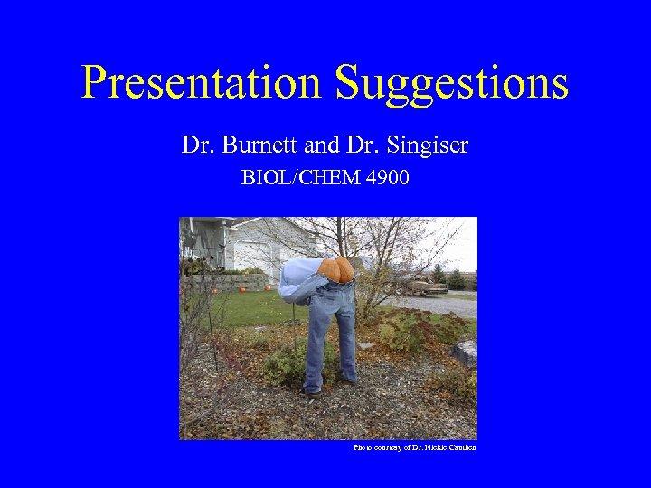 Presentation Suggestions Dr. Burnett and Dr. Singiser BIOL/CHEM 4900 Photo courtesy of Dr. Nickie