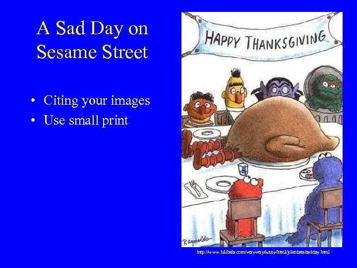 A Sad Day on Sesame Street • Citing your images • Use small print