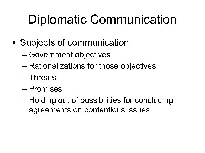 Diplomatic Communication • Subjects of communication – Government objectives – Rationalizations for those objectives