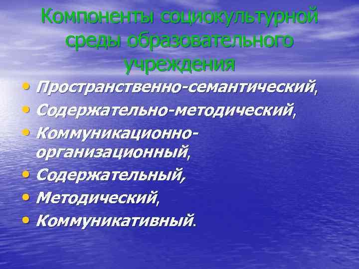 Компоненты социокультурной среды образовательного учреждения • Пространственно-семантический, • Содержательно-методический, • Коммуникационноорганизационный, • Содержательный, •