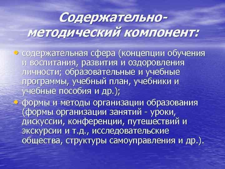 Содержательнометодический компонент: • содержательная сфера (концепции обучения • и воспитания, развития и оздоровления личности;