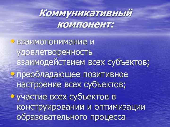 Коммуникативный компонент: • взаимопонимание и удовлетворенность взаимодействием всех субъектов; • преобладающее позитивное настроение всех