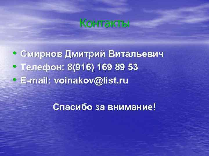 Контакты • • • Смирнов Дмитрий Витальевич Телефон: 8(916) 169 89 53 E-mail: voinakov@list.