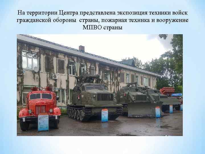 На территории Центра представлена экспозиция техники войск гражданской обороны страны, пожарная техника и вооружение